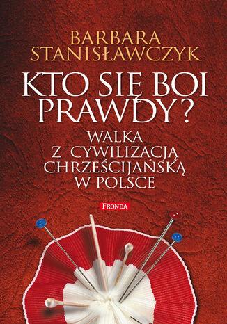 Kto się boi prawdy?. Walka z cywilizacją chrześcijańską w Polsce