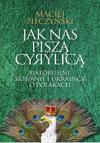 Okładka książki/ebooka Jak nas piszą cyrylicą. Białorusi, Rosjanie i Ukraińcy o Polakach