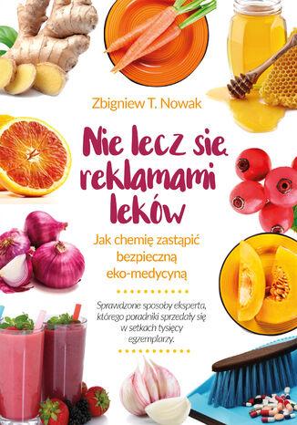 Okładka książki/ebooka Nie lecz się reklamami leków. Jak chemię zastąpić bezpieczną ekomedycyną