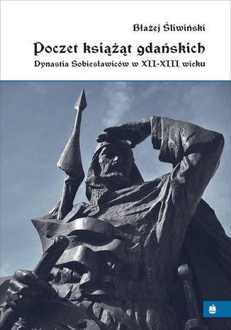 Okładka książki Poczet książąt gdańskich. Dynastia Sobiesławiców w XII-XIII wieku