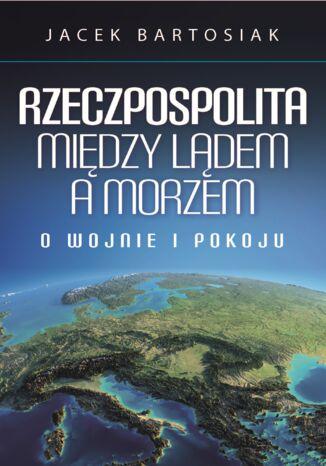 Okładka książki Rzeczpospolita między lądem a morzem. O wojnie i pokoju