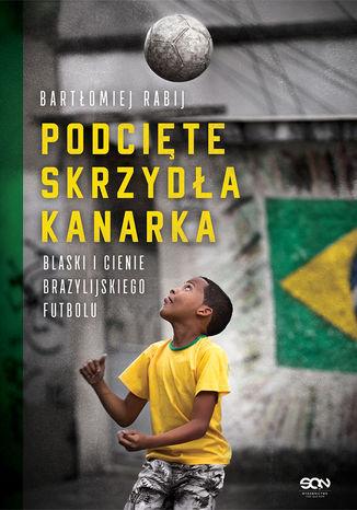 Okładka książki Podcięte skrzydła kanarka. Blaski i cienie brazylijskiego futbolu