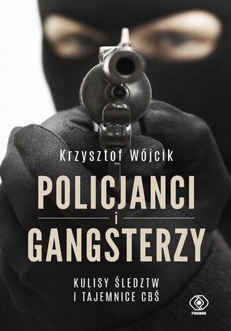 Okładka książki Policjanci i gangsterzy. Kulisy śledztw i tajemnice CBŚ