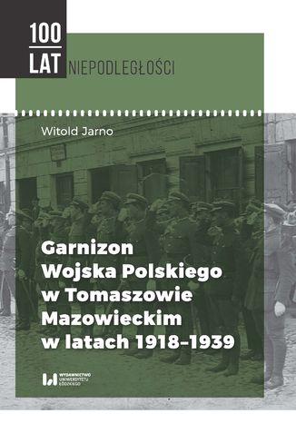 Okładka książki Garnizon Wojska Polskiego w Tomaszowie Mazowieckim w latach 1918-1939