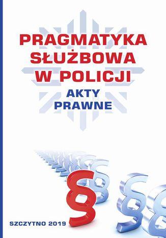 Okładka książki Pragmatyka służbowa w Policji. Akty Prawne. Wydanie II poprawione i uzupełnione