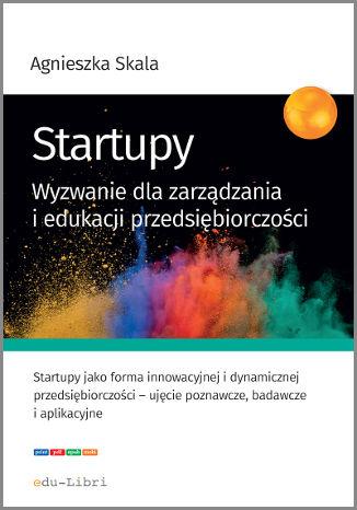 Okładka książki Startupy. Wyzwanie dla zarządzania i edukacji przedsiębiorczości