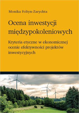 Okładka książki Ocena inwestycji międzypokoleniowych - kryteria etyczne w ekonomicznej ocenie efektywności projektów inwestycyjnych