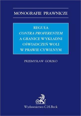 Okładka książki Reguła contra proferentem a granice wykładni oświadczeń woli w prawie cywilnym
