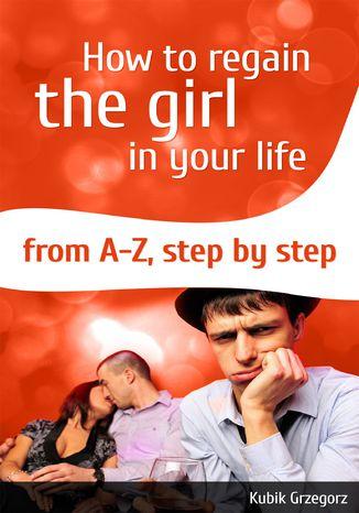 Okładka książki/ebooka How To Regain The Girl In Your Life From A-Z,Step by Step