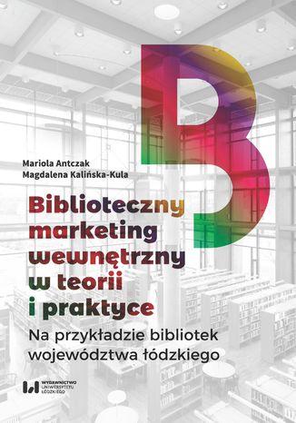 Okładka książki Biblioteczny marketing wewnętrzny w teorii i praktyce na przykładzie bibliotek województwa łódzkiego