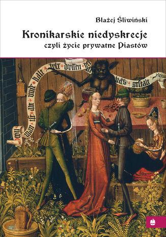 Okładka książki Kronikarskie niedyskrecje, czyli życie prywatne Piastów