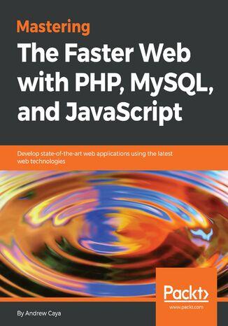 Okładka książki/ebooka Mastering The Faster Web with PHP, MySQL, and JavaScript