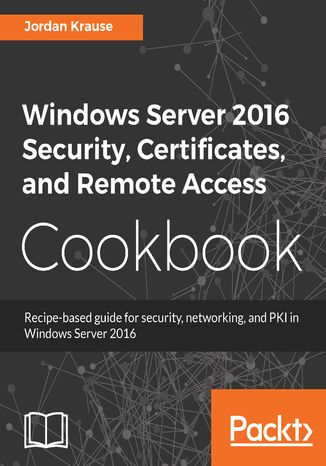 Okładka książki/ebooka Windows Server 2016 Security, Certificates, and Remote Access Cookbook