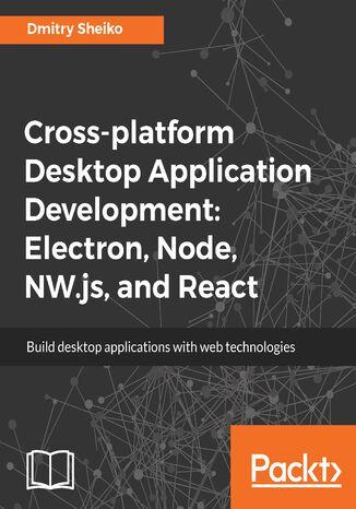 Okładka książki/ebooka Cross-platform Desktop Application Development: Electron, Node, NW.js, and React
