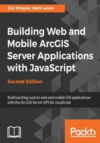 Okładka książki/ebooka Building Web and Mobile ArcGIS Server Applications with JavaScript - Second Edition