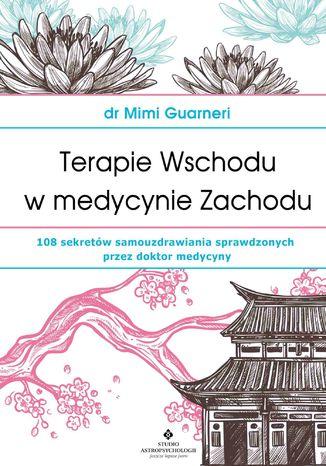 Okładka książki Terapie Wschodu w medycynie Zachodu. 108 sekretów samouzdrawiania sprawdzonych przez doktor medycyny