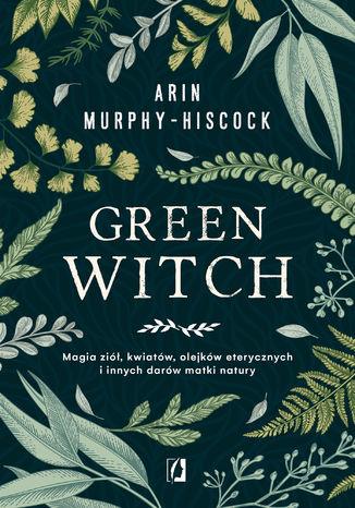 Okładka książki/ebooka Green Witch. Magia ziół, kwiatów, olejków eterycznych i innych darów matki natury