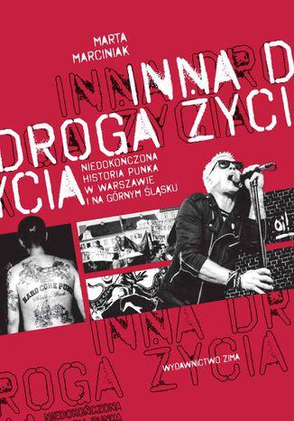 Okładka książki Inna droga życia. niedokończona historia punka w Warszawie i na Górnym Śląsku