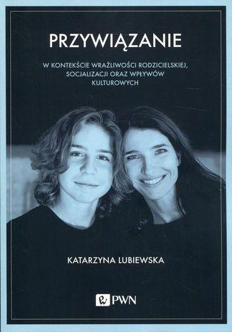 Okładka książki Przywiązanie w kontekście wrażliwości rodzicielskiej, socjalizacji oraz wpływów kulturowych
