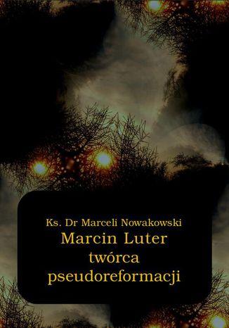 Okładka książki Marcin Luter - twórca pseudoreformacji