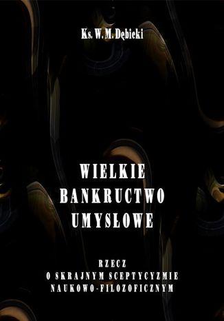Okładka książki Wielkie bankructwo umysłowe. Rzecz o skrajnym sceptycyzmie naukowo-filozoficznym