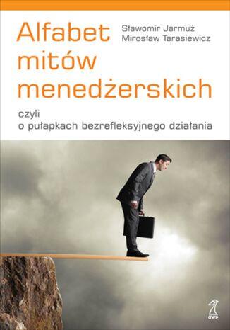 Okładka książki/ebooka Alfabet mitów menedżerskich, czyli o pułapkach bezrefleksyjnego działania