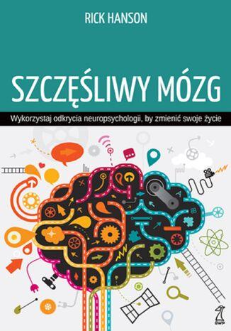 Okładka książki Szczęśliwy mózg. Wykorzystaj odkrycia neuropsychologii, by zmienić swoje życie