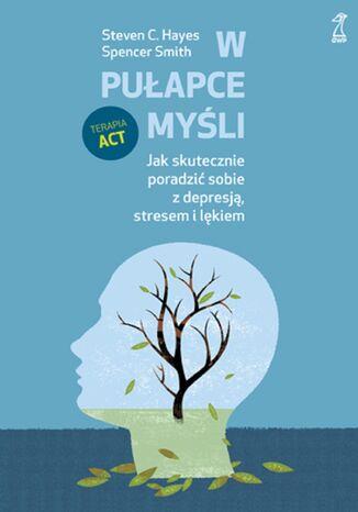 Okładka książki W pułapce myśli. Jak skutecznie poradzić sobie z depresją, stresem i lękiem
