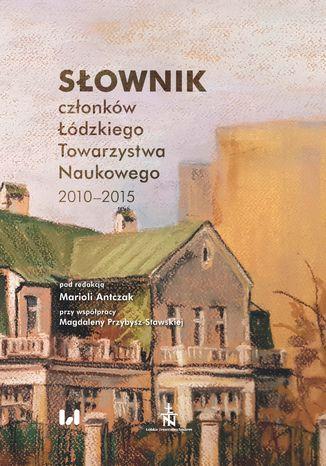 Okładka książki Słownik członków Łódzkiego Towarzystwa Naukowego 2010-2015