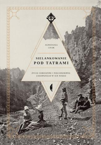Okładka książki Sielankowanie pod Tatrami. Życie codzienne i niecodzienne Zakopanego w XIX wieku