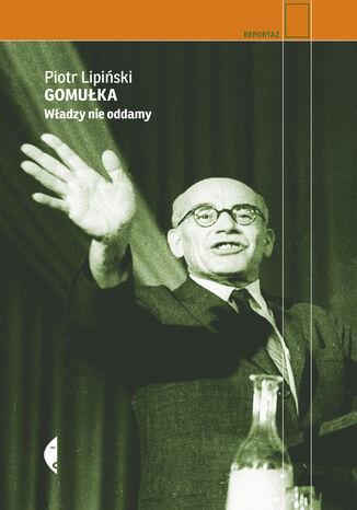 Okładka książki Gomułka. Władzy nie oddamy