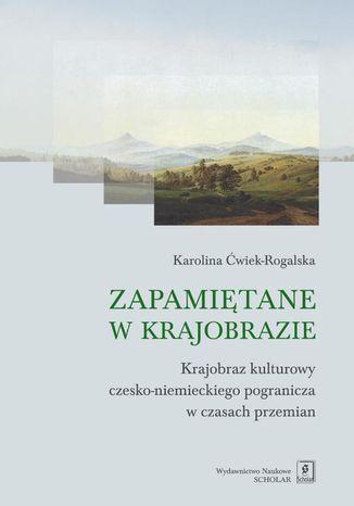 Okładka książki Zapamiętane w krajobrazie. Krajobraz czesko-niemieckiego pogranicza w czasach przemian
