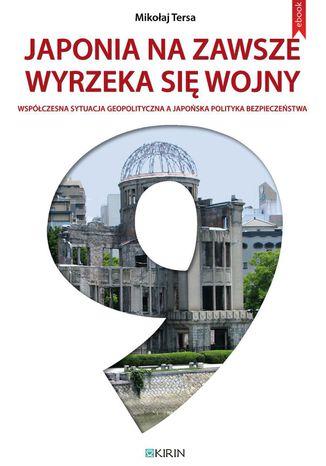 Okładka książki/ebooka Japonia na zawsze wyrzeka się wojny. Współczesna sytuacja geopolityczna a japońska polityka bezpieczeństwa