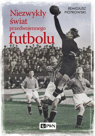 Okładka książki/ebooka Niezwykły świat przedwojennego futbolu
