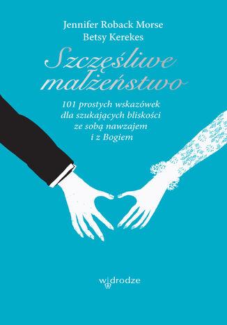 Okładka książki/ebooka Szczęśliwe małżeństwo. 101 wskazówek dla szukających bliskości ze sobą nawzajem i z Bogiem