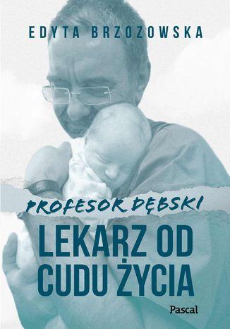Okładka książki Profesor Dębski. Lekarz od cudu życia