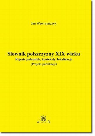 Okładka książki Słownik polszczyzny XIX wieku. Rejestr jednostek, konteksty, lokalizacje
