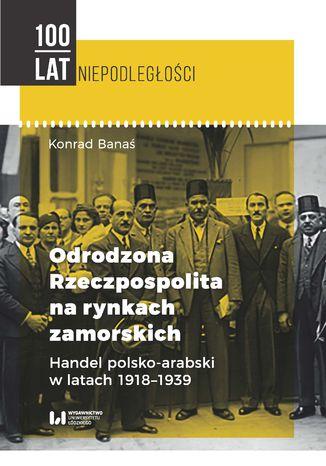 Okładka książki/ebooka Odrodzona Rzeczpospolita na rynkach zamorskich. Handel polsko-arabski w latach 1918-1939