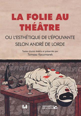 Okładka książki La folie au théâtre, ou l\'esthétique de l\'épouvante selon André de Lorde