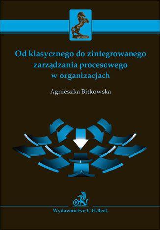 Okładka książki Od klasycznego do zintegrowanego zarządzania procesowego w organizacjach