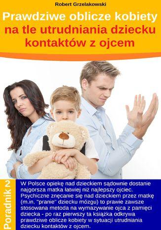 Okładka książki/ebooka Prawdziwe oblicze kobiety na tle utrudniania dziecku kontaktów z ojcem