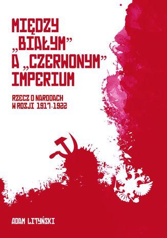 Okładka książki MIĘDZY 'BIAŁYM' A 'CZERWONYM' IMPERIUM RZECZ O NARODACH W ROSJI 1917-1922