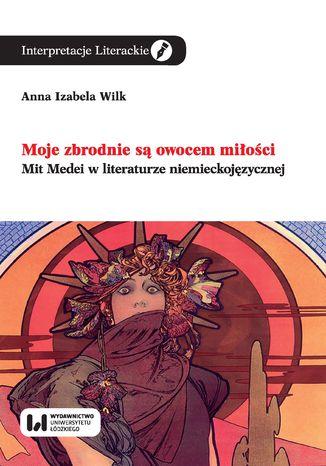 Okładka książki Moje zbrodnie są owocem miłości. Mit Medei w literaturze niemieckojęzycznej
