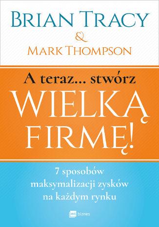 Okładka książki/ebooka A teraz... Stwórz wielką firmę!
