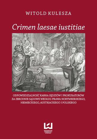 Okładka książki/ebooka Crimen laesae iustitiae. Odpowiedzialność karna sędziów i prokuratorów za zbrodnie sądowe według prawa norymberskiego, niemieckiego, austriackiego i polskiego