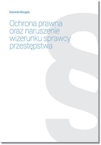 Okładka książki/ebooka Ochrona prawna oraz naruszenie wizerunku sprawcy przestępstwa