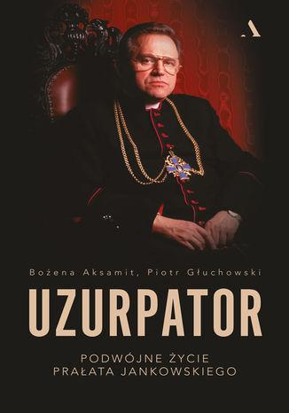 Okładka książki/ebooka Uzurpator. Podwójne życie prałata Jankowskiego
