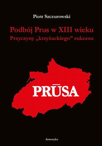 Okładka książki Podbój Prus w XIII wieku. Przyczyny krzyżackiego sukcesu