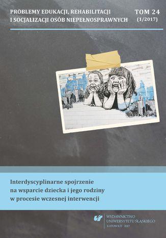Okładka książki 'Problemy Edukacji, Rehabilitacji i Socjalizacji Osób Niepełnosprawnych'. T. 24, nr 1/2017: Interdyscyplinarne spojrzenie na wsparcie dziecka i jego rodziny w procesie wczesnej interwencji