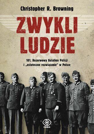 Okładka książki Zwykli ludzie. 101. Rezerwowy Batalion Policji i 'ostateczne rozwiązanie' w Polsce
